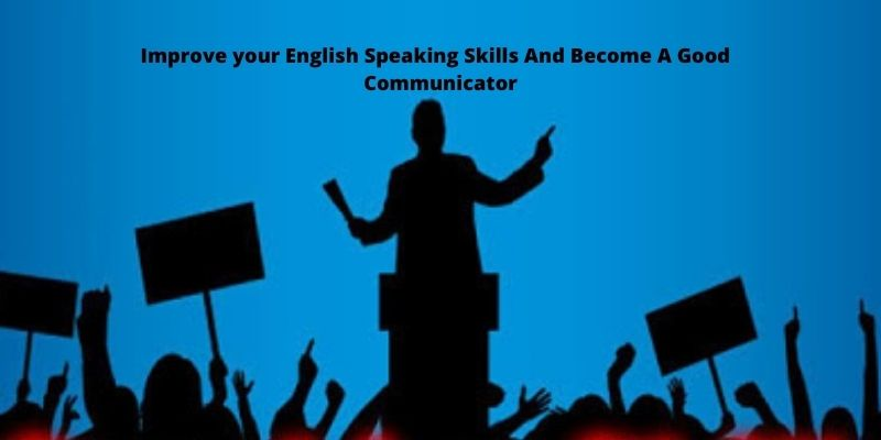 Improve your English Speaking Skills And Become A Good Communicator
